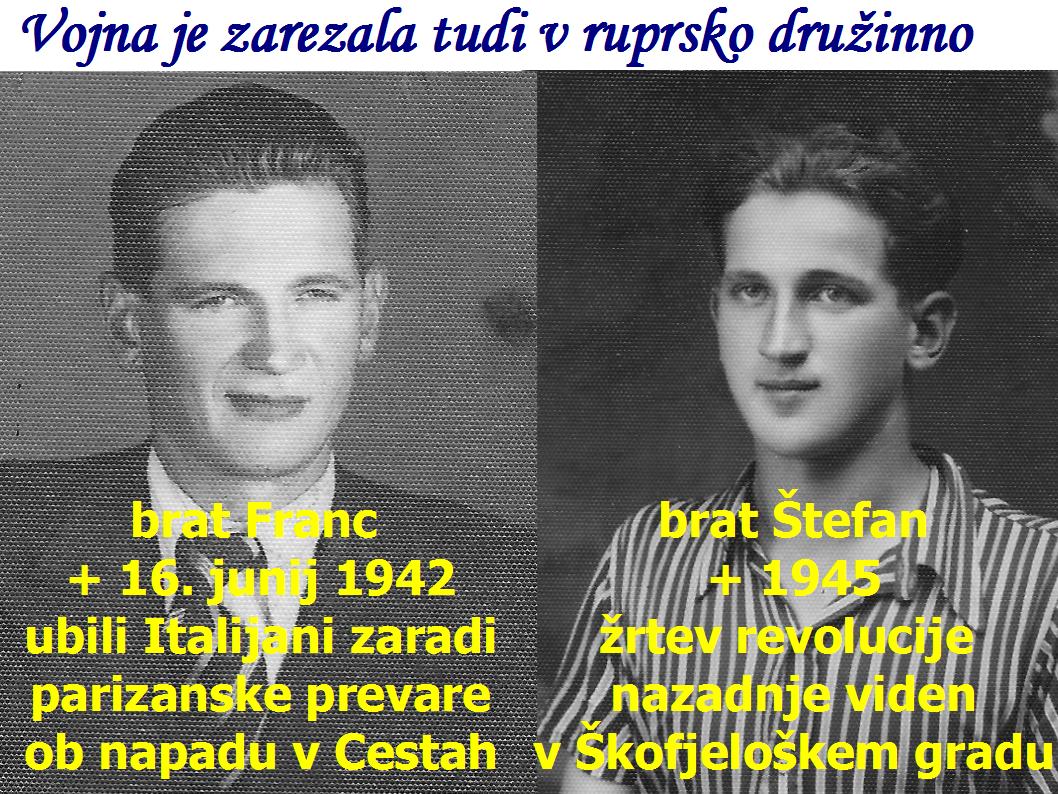 Vojna je zarezala tudi v ruprsko družinno, brat Franc  + 16. junij 1942 ubili Italijani zaradi parizanske prevare ob napadu v Cestah in brat Štefan + 1945 žrtev revolucije  nazadnje viden v Škofjeloškem gradu