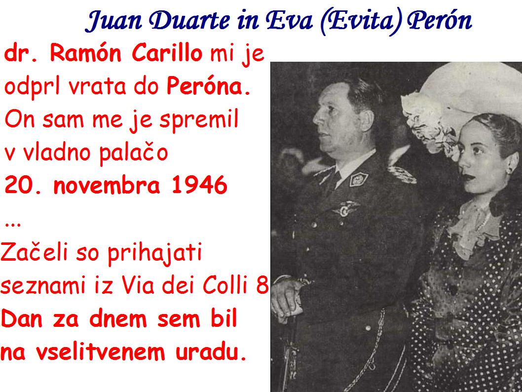 Juan Duarte in Eva (Evita) Perón, dr. Ramón Carillo  je Janezu Hladnik odprl vrata do Peróna. On sam me je spremil  v vladno palačo  20. novembra 1946 ... Začeli so prihajati seznami iz Via dei Colli 8 Dan za dnem sem bil na vselitvenem uradu.