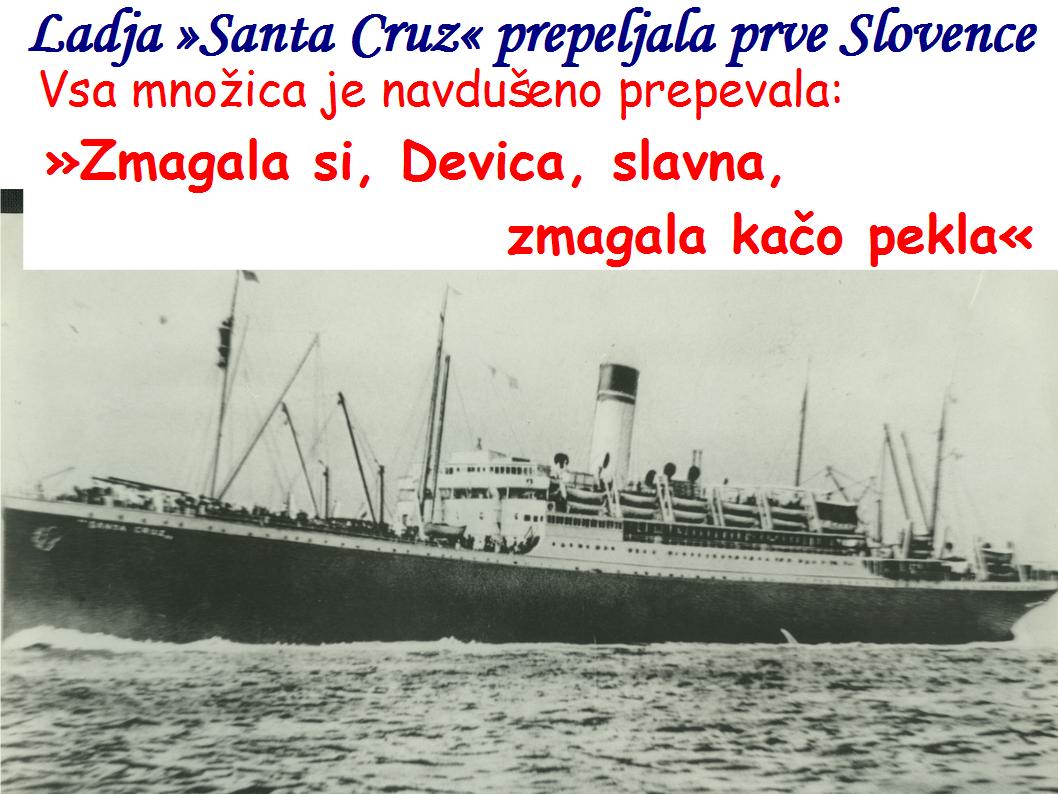 Ladja »Santa Cruz« je 21. januarja 1948 prepeljala prve Slovence,  Vsa množica je navdušeno prepevala: »Zmagala si, Devica, slavna, zmagala kačo pekla«